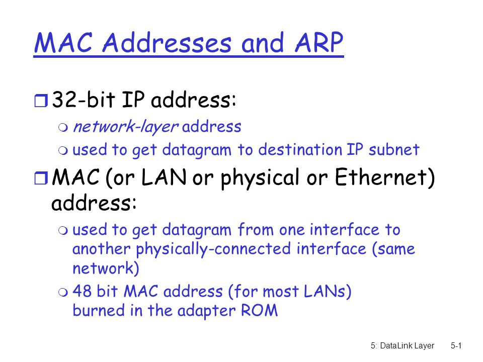 5: DataLink Layer5-1 MAC Addresses and ARP r 32-bit IP address: m network-layer address m used to get datagram to destination IP subnet r MAC (or LAN or physical or Ethernet) address: m used to get datagram from one interface to another physically-connected interface (same network) m 48 bit MAC address (for most LANs) burned in the adapter ROM