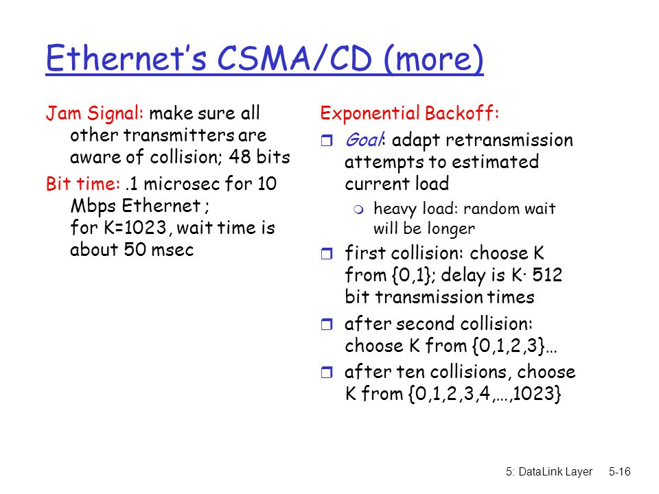 5: DataLink Layer5-16 Ethernet's CSMA/CD (more) Jam Signal: make sure all other transmitters are aware of collision; 48 bits Bit time:.1 microsec for 10 Mbps Ethernet ; for K=1023, wait time is about 50 msec Exponential Backoff: r Goal: adapt retransmission attempts to estimated current load m heavy load: random wait will be longer r first collision: choose K from {0,1}; delay is K· 512 bit transmission times r after second collision: choose K from {0,1,2,3}… r after ten collisions, choose K from {0,1,2,3,4,…,1023}