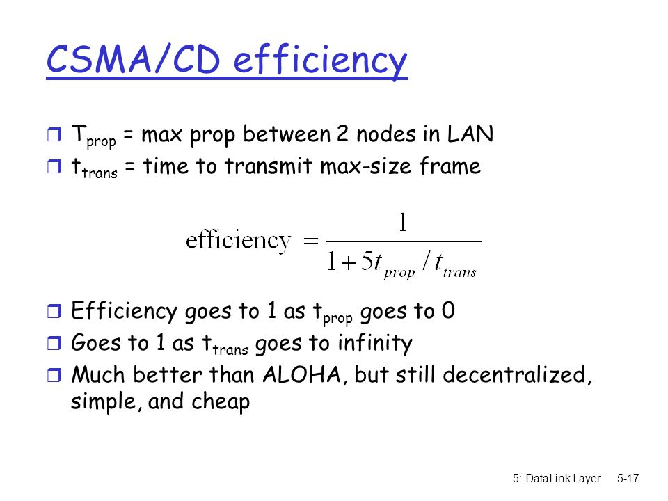 5: DataLink Layer5-17 CSMA/CD efficiency r T prop = max prop between 2 nodes in LAN r t trans = time to transmit max-size frame r Efficiency goes to 1 as t prop goes to 0 r Goes to 1 as t trans goes to infinity r Much better than ALOHA, but still decentralized, simple, and cheap