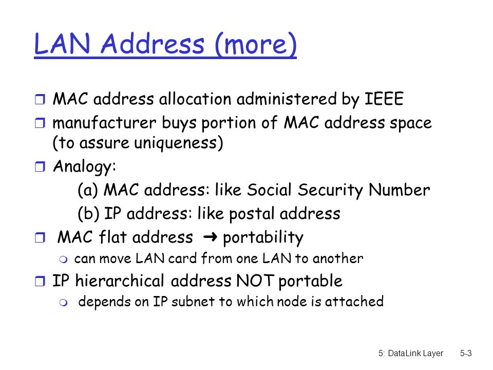 5: DataLink Layer5-3 LAN Address (more) r MAC address allocation administered by IEEE r manufacturer buys portion of MAC address space (to assure uniqueness) r Analogy: (a) MAC address: like Social Security Number (b) IP address: like postal address  MAC flat address ➜ portability m can move LAN card from one LAN to another r IP hierarchical address NOT portable m depends on IP subnet to which node is attached