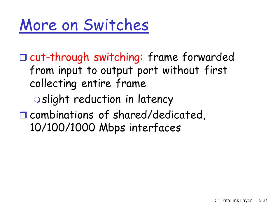 5: DataLink Layer5-31 More on Switches r cut-through switching: frame forwarded from input to output port without first collecting entire frame m slight reduction in latency r combinations of shared/dedicated, 10/100/1000 Mbps interfaces