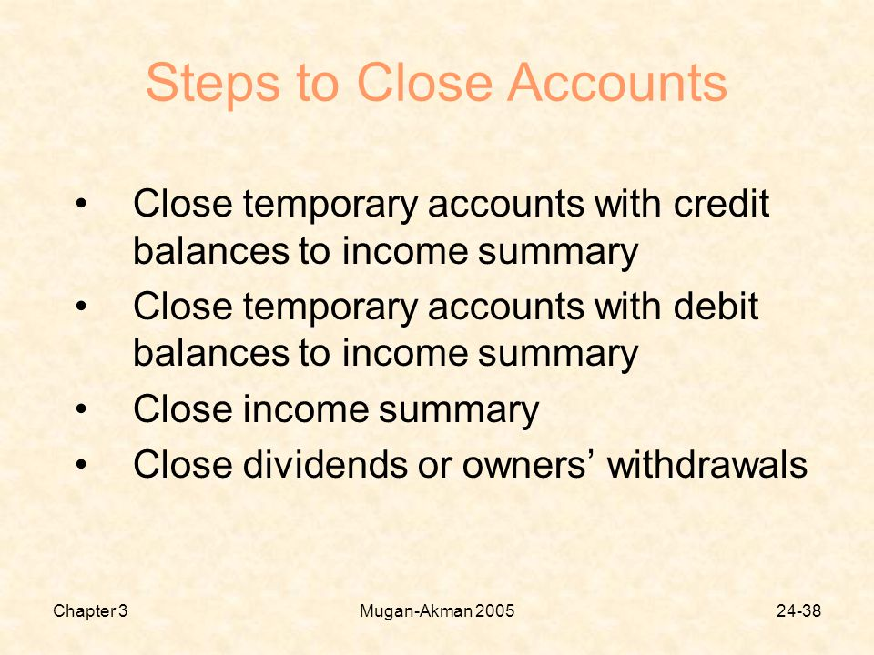 Chapter 3Mugan-Akman Steps to Close Accounts Close temporary accounts with credit balances to income summary Close temporary accounts with debit balances to income summary Close income summary Close dividends or owners' withdrawals