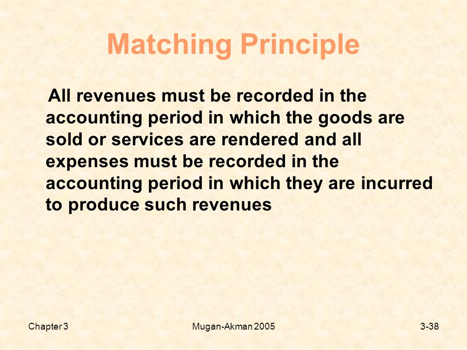 Chapter 3Mugan-Akman Matching Principle All revenues must be recorded in the accounting period in which the goods are sold or services are rendered and all expenses must be recorded in the accounting period in which they are incurred to produce such revenues