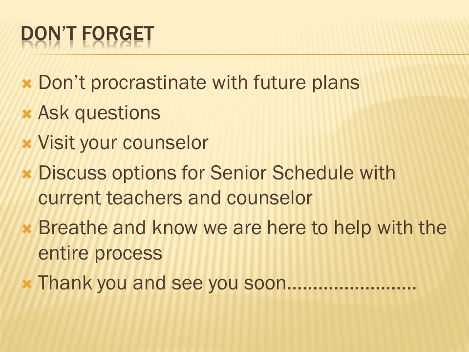  Don't procrastinate with future plans  Ask questions  Visit your counselor  Discuss options for Senior Schedule with current teachers and counselor  Breathe and know we are here to help with the entire process  Thank you and see you soon…………………….