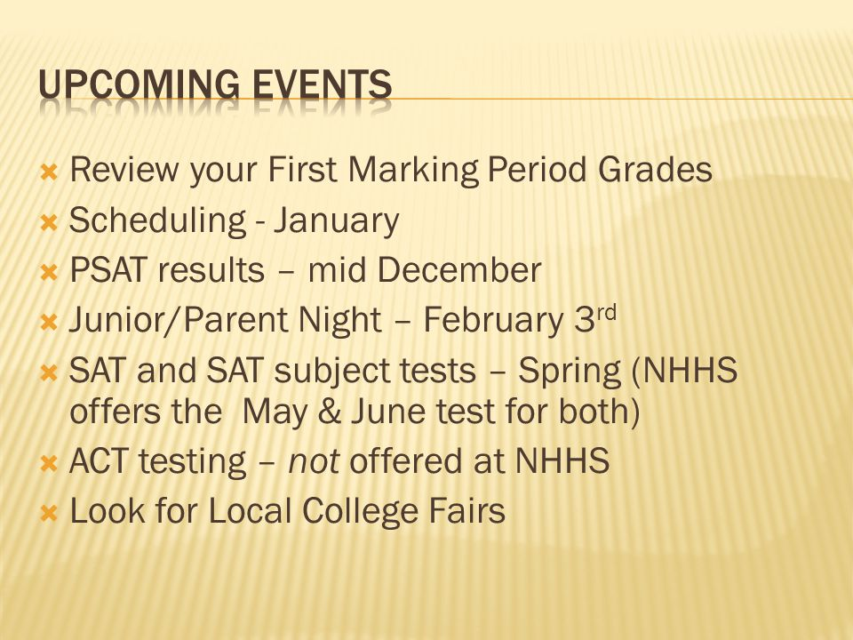  Review your First Marking Period Grades  Scheduling - January  PSAT results – mid December  Junior/Parent Night – February 3 rd  SAT and SAT subject tests – Spring (NHHS offers the May & June test for both)  ACT testing – not offered at NHHS  Look for Local College Fairs