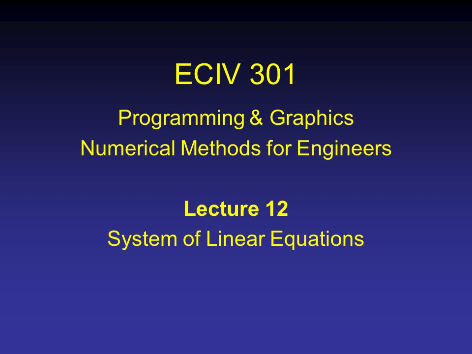 ECIV 301 Programming & Graphics Numerical Methods for Engineers Lecture 12 System of Linear Equations