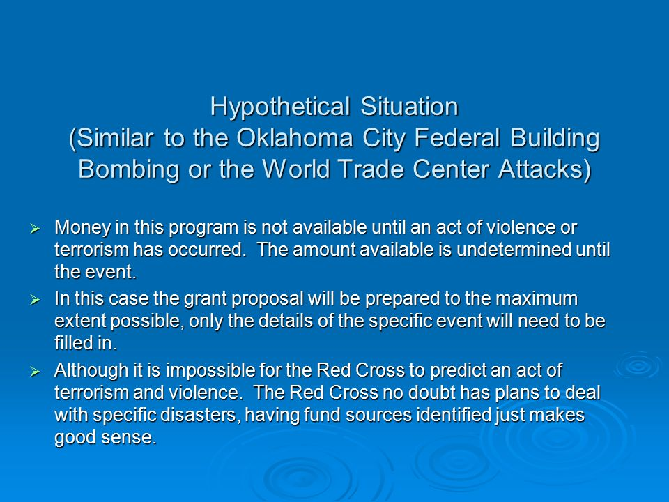 Hypothetical Situation (Similar to the Oklahoma City Federal Building Bombing or the World Trade Center Attacks)  Money in this program is not available until an act of violence or terrorism has occurred.