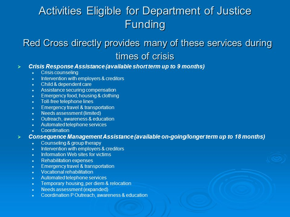 Activities Eligible for Department of Justice Funding Red Cross directly provides many of these services during times of crisis   Crisis Response Assistance (available short term up to 9 months) Crisis counseling Intervention with employers & creditors Child & dependent care Assistance securing compensation Emergency food, housing & clothing Toll-free telephone lines Emergency travel & transportation Needs assessment (limited) Outreach, awareness & education Automated telephone services Coordination   Consequence Management Assistance (available on-going/longer term up to 18 months) Counseling & group therapy Intervention with employers & creditors Information Web sites for victims Rehabilitation expenses Emergency travel & transportation Vocational rehabilitation Automated telephone services Temporary housing, per diem & relocation Needs assessment (expanded) Coordination P Outreach, awareness & education