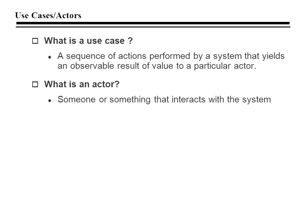 Use Cases/Actors o What is a use case .