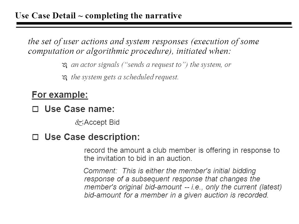 Use Case Detail ~ completing the narrative the set of user actions and system responses (execution of some computation or algorithmic procedure), initiated when: Ô an actor signals ( sends a request to ) the system, or Ô the system gets a scheduled request.