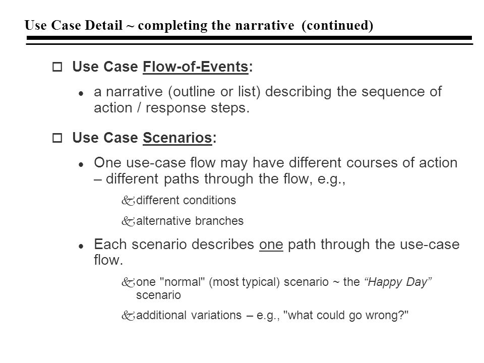 Use Case Detail ~ completing the narrative (continued) o Use Case Flow-of-Events: l a narrative (outline or list) describing the sequence of action / response steps.
