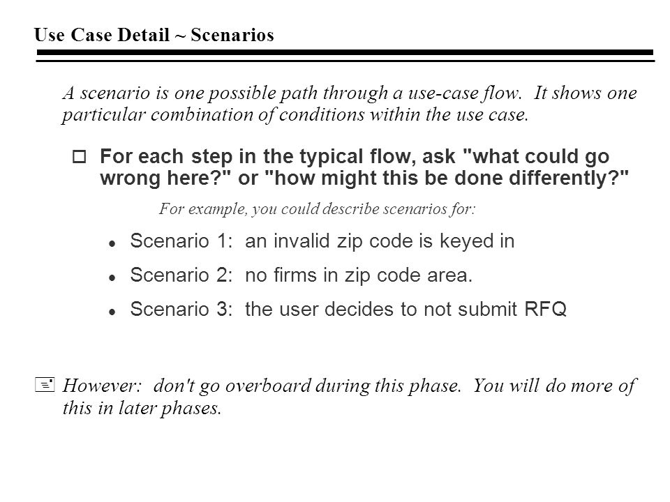 Use Case Detail ~ Scenarios A scenario is one possible path through a use-case flow.
