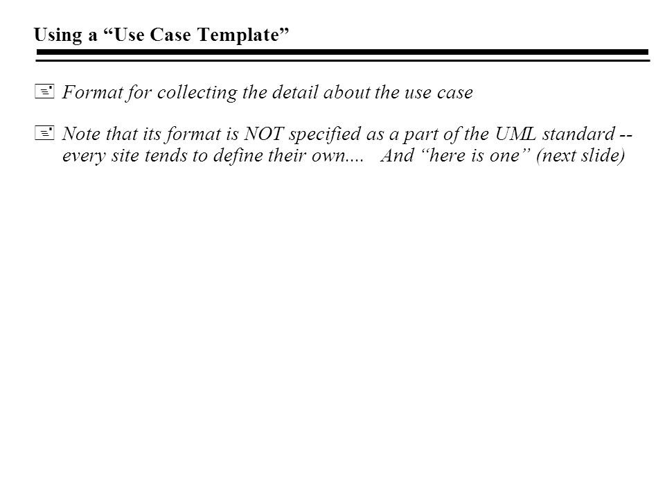 Using a Use Case Template +Format for collecting the detail about the use case +Note that its format is NOT specified as a part of the UML standard -- every site tends to define their own....