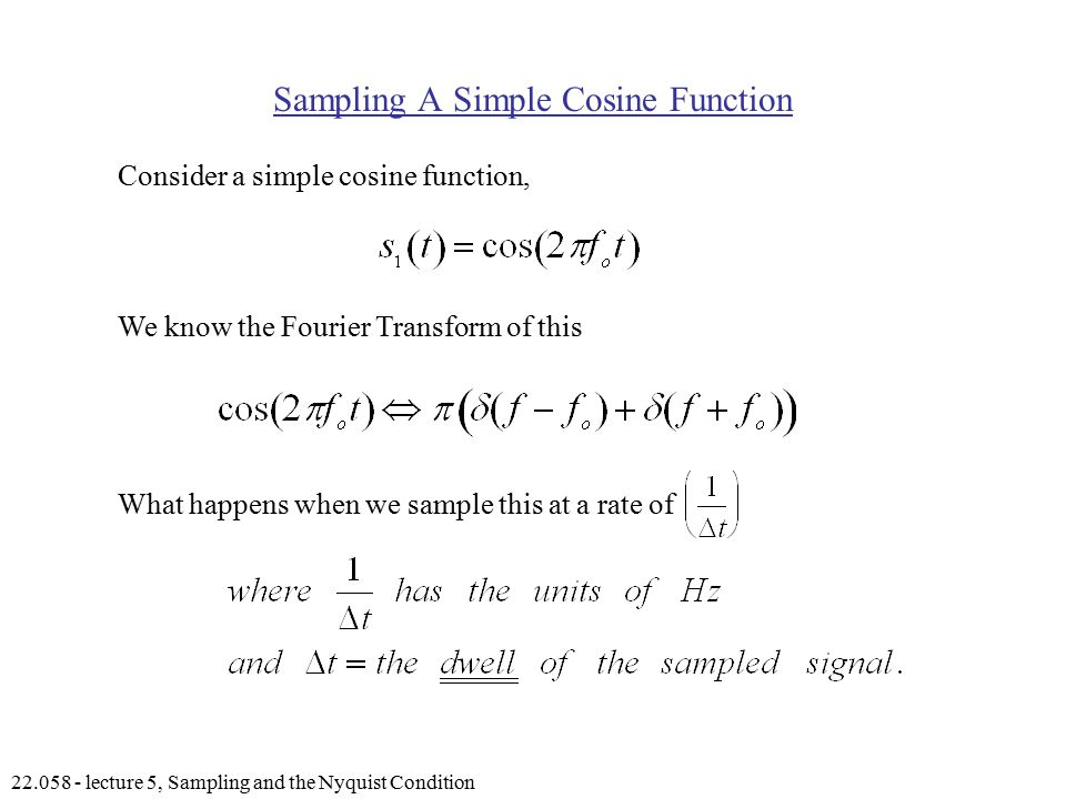 lecture 5, Sampling and the Nyquist Condition Sampling A Simple Cosine Function Consider a simple cosine function, We know the Fourier Transform of this What happens when we sample this at a rate of