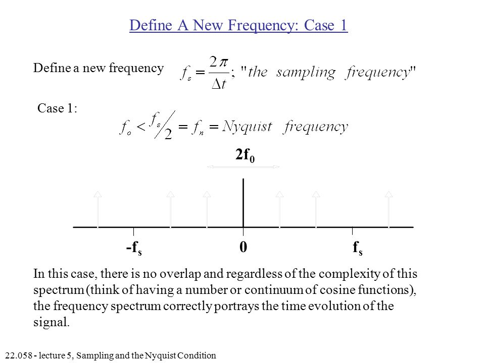 lecture 5, Sampling and the Nyquist Condition Define A New Frequency: Case 1 Define a new frequency Case 1: In this case, there is no overlap and regardless of the complexity of this spectrum (think of having a number or continuum of cosine functions), the frequency spectrum correctly portrays the time evolution of the signal.
