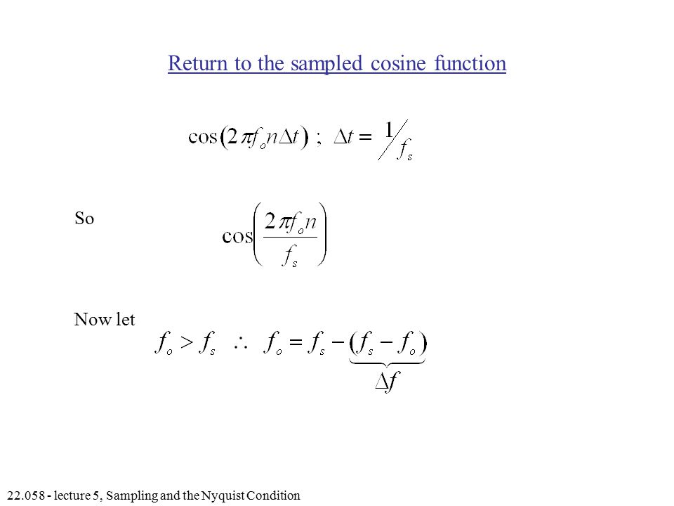 lecture 5, Sampling and the Nyquist Condition Return to the sampled cosine function So Now let