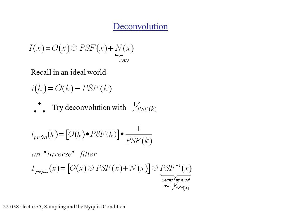 lecture 5, Sampling and the Nyquist Condition Deconvolution Recall in an ideal world Try deconvolution with