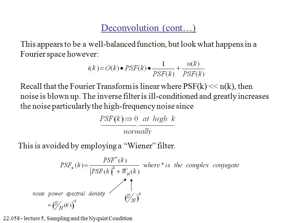 lecture 5, Sampling and the Nyquist Condition Deconvolution (cont…) This appears to be a well-balanced function, but look what happens in a Fourier space however: Recall that the Fourier Transform is linear where PSF(k) << n(k), then noise is blown up.