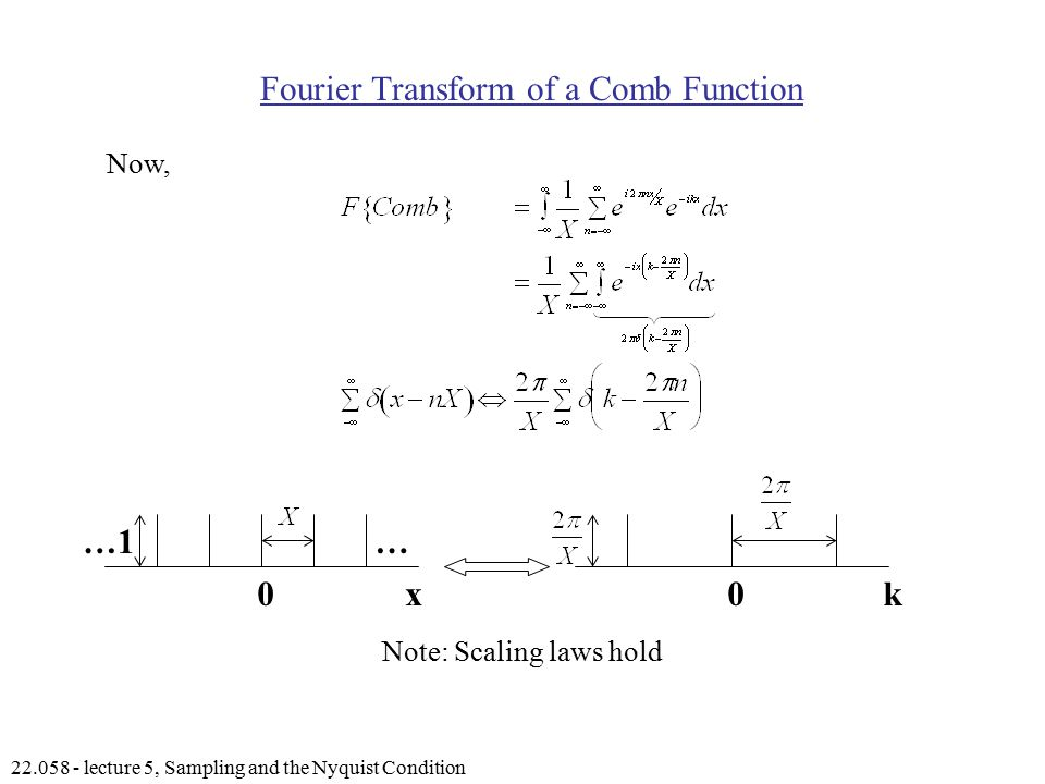 lecture 5, Sampling and the Nyquist Condition Fourier Transform of a Comb Function Now, 00kx …1… Note: Scaling laws hold