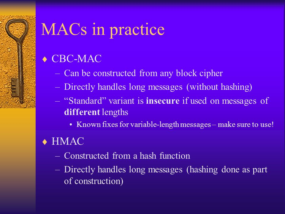 MACs in practice  CBC-MAC –Can be constructed from any block cipher –Directly handles long messages (without hashing) – Standard variant is insecure if used on messages of different lengths Known fixes for variable-length messages – make sure to use.