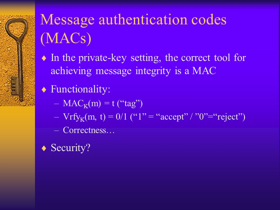 Message authentication codes (MACs)  In the private-key setting, the correct tool for achieving message integrity is a MAC  Functionality: –MAC K (m) = t ( tag ) –Vrfy K (m, t) = 0/1 ( 1 = accept / 0 = reject ) –Correctness…  Security
