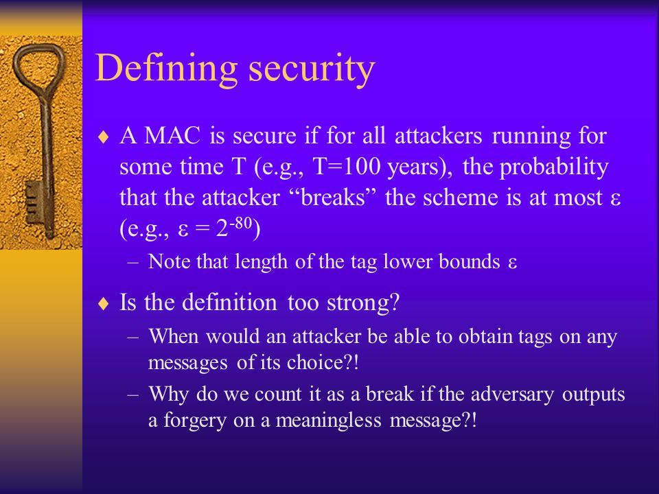 Defining security  A MAC is secure if for all attackers running for some time T (e.g., T=100 years), the probability that the attacker breaks the scheme is at most  (e.g.,  = ) –Note that length of the tag lower bounds   Is the definition too strong.