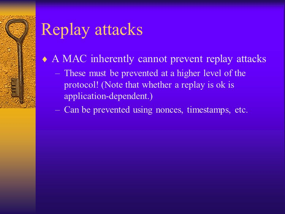 Replay attacks  A MAC inherently cannot prevent replay attacks –These must be prevented at a higher level of the protocol.