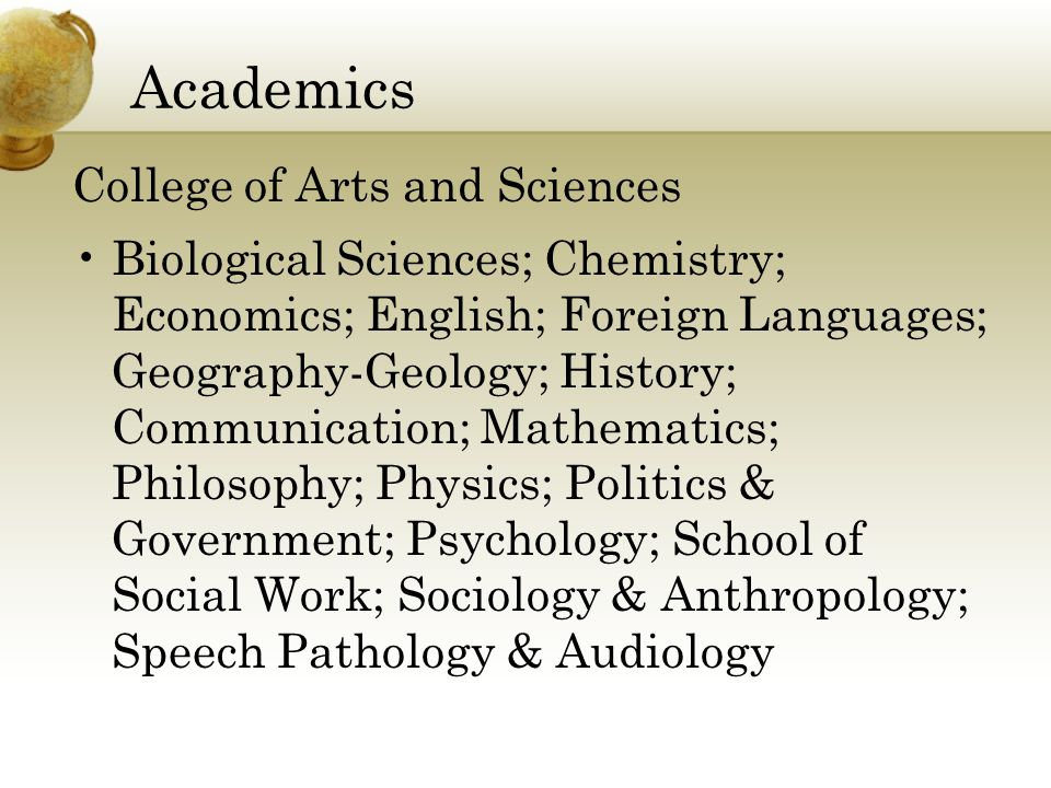 Academics College of Arts and Sciences Biological Sciences; Chemistry; Economics; English; Foreign Languages; Geography-Geology; History; Communication; Mathematics; Philosophy; Physics; Politics & Government; Psychology; School of Social Work; Sociology & Anthropology; Speech Pathology & Audiology