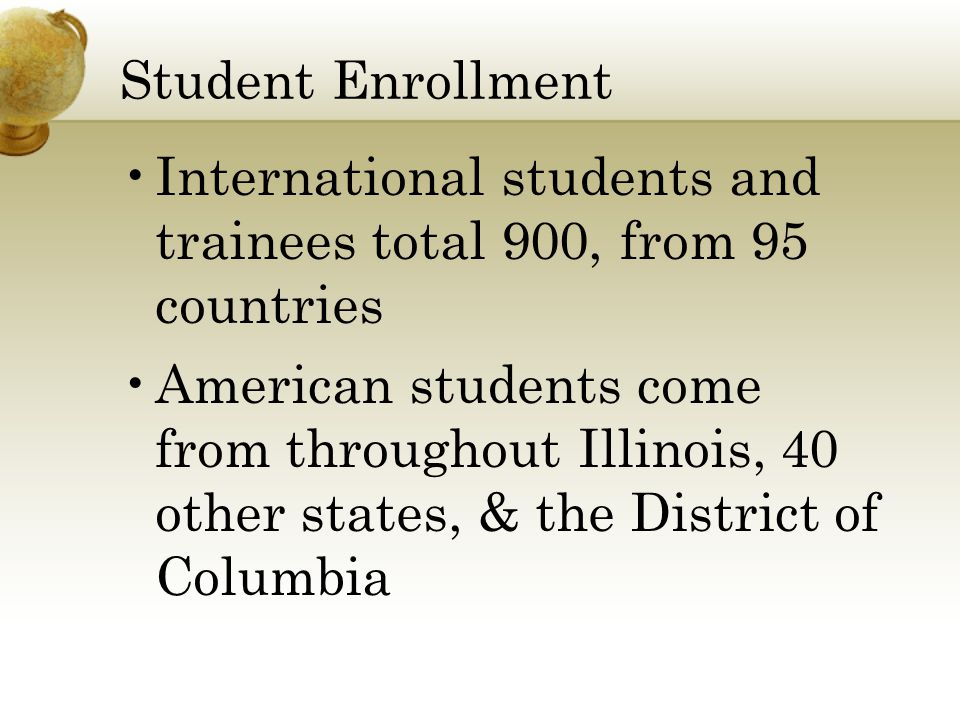 Student Enrollment International students and trainees total 900, from 95 countries American students come from throughout Illinois, 40 other states, & the District of Columbia