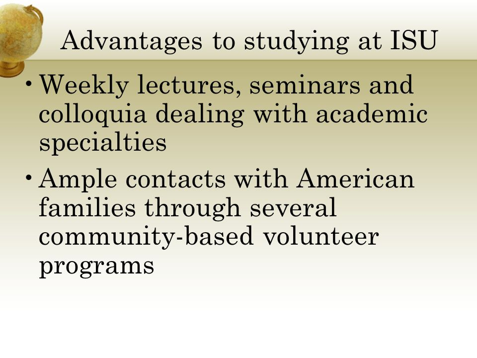 Advantages to studying at ISU Weekly lectures, seminars and colloquia dealing with academic specialties Ample contacts with American families through several community-based volunteer programs