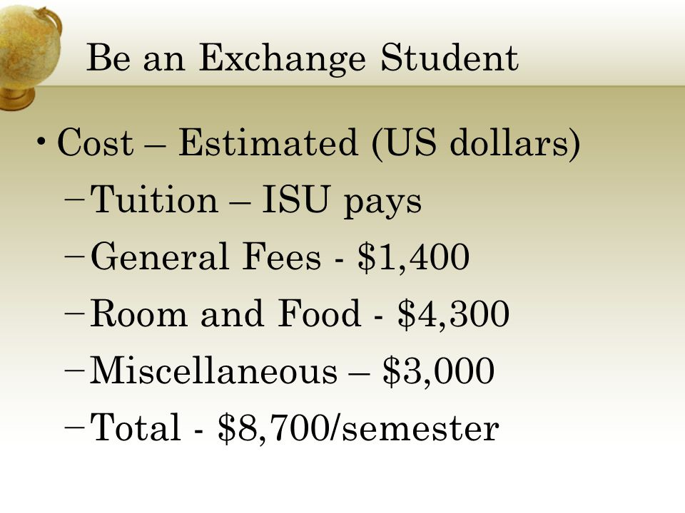 Be an Exchange Student Cost – Estimated (US dollars) − Tuition – ISU pays − General Fees - $1,400 − Room and Food - $4,300 − Miscellaneous – $3,000 − Total - $8,700/semester