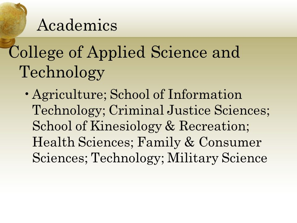 Academics College of Applied Science and Technology Agriculture; School of Information Technology; Criminal Justice Sciences; School of Kinesiology & Recreation; Health Sciences; Family & Consumer Sciences; Technology; Military Science