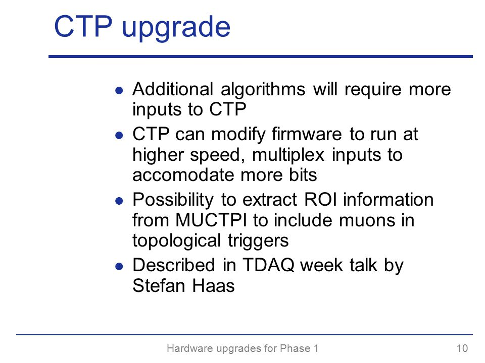 Hardware upgrades for Phase 110 CTP upgrade Additional algorithms will require more inputs to CTP CTP can modify firmware to run at higher speed, multiplex inputs to accomodate more bits Possibility to extract ROI information from MUCTPI to include muons in topological triggers Described in TDAQ week talk by Stefan Haas