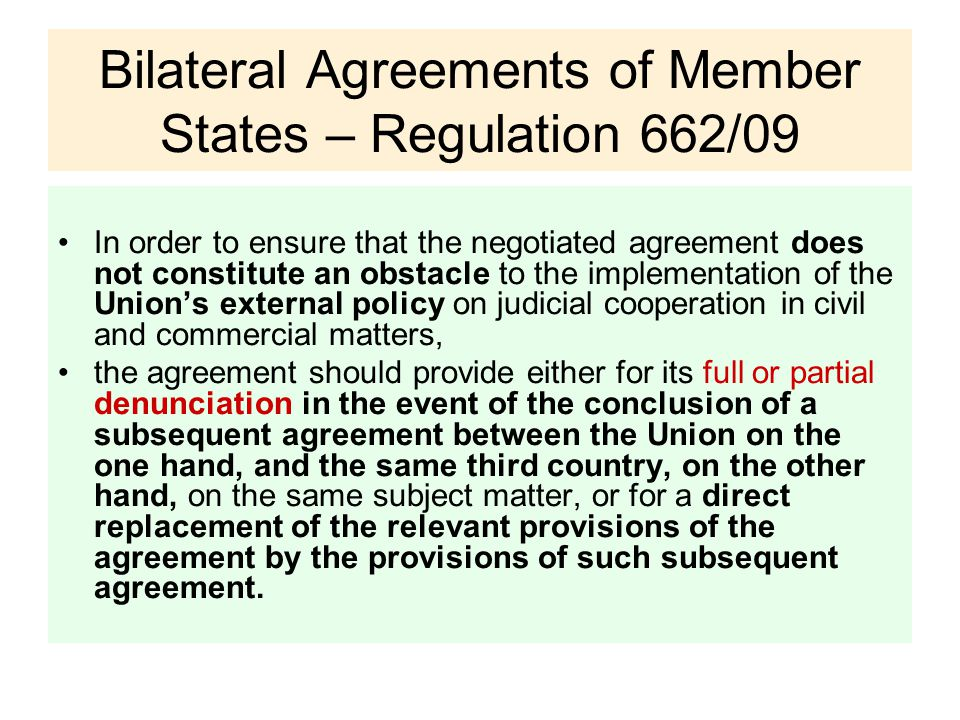 Bilateral Agreements of Member States – Regulation 662/09 In order to ensure that the negotiated agreement does not constitute an obstacle to the implementation of the Union's external policy on judicial cooperation in civil and commercial matters, the agreement should provide either for its full or partial denunciation in the event of the conclusion of a subsequent agreement between the Union on the one hand, and the same third country, on the other hand, on the same subject matter, or for a direct replacement of the relevant provisions of the agreement by the provisions of such subsequent agreement.