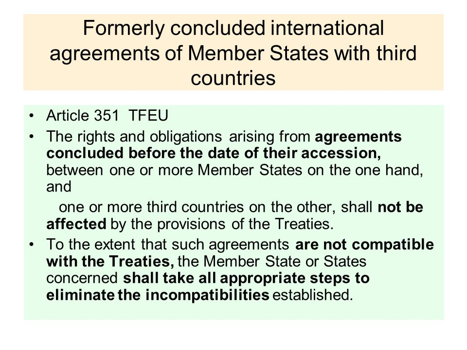 Formerly concluded international agreements of Member States with third countries Article 351 TFEU The rights and obligations arising from agreements concluded before the date of their accession, between one or more Member States on the one hand, and one or more third countries on the other, shall not be affected by the provisions of the Treaties.