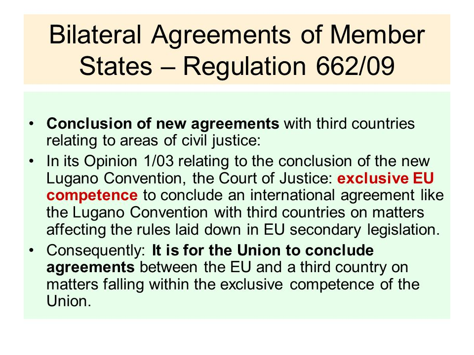 Bilateral Agreements of Member States – Regulation 662/09 Conclusion of new agreements with third countries relating to areas of civil justice: In its Opinion 1/03 relating to the conclusion of the new Lugano Convention, the Court of Justice: exclusive EU competence to conclude an international agreement like the Lugano Convention with third countries on matters affecting the rules laid down in EU secondary legislation.