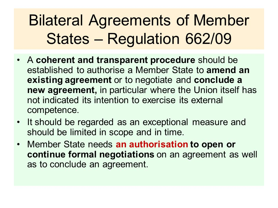 Bilateral Agreements of Member States – Regulation 662/09 A coherent and transparent procedure should be established to authorise a Member State to amend an existing agreement or to negotiate and conclude a new agreement, in particular where the Union itself has not indicated its intention to exercise its external competence.