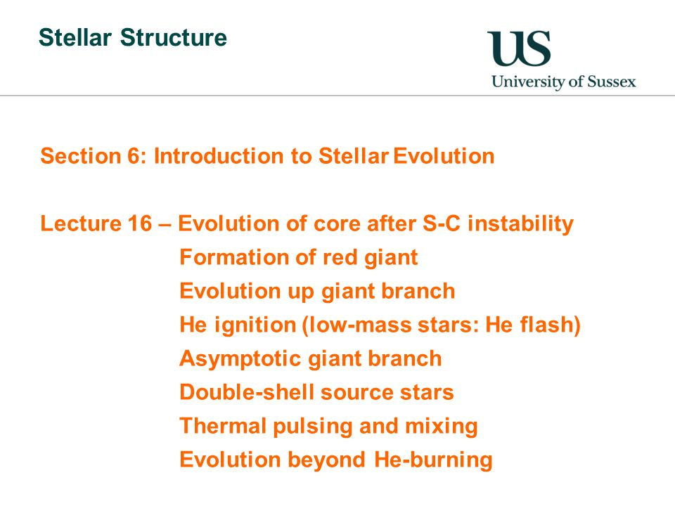 Stellar Structure Section 6: Introduction to Stellar Evolution Lecture 16 – Evolution of core after S-C instability Formation of red giant Evolution up giant branch He ignition (low-mass stars: He flash) Asymptotic giant branch Double-shell source stars Thermal pulsing and mixing Evolution beyond He-burning