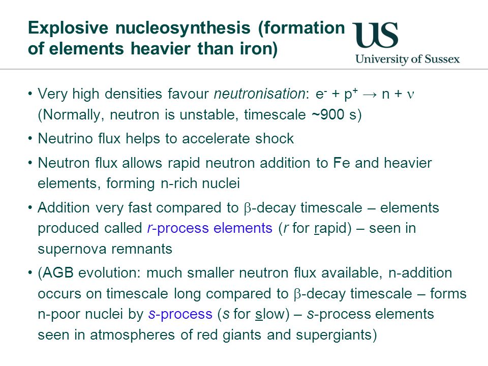 Explosive nucleosynthesis (formation of elements heavier than iron) Very high densities favour neutronisation: e - + p + → n + (Normally, neutron is unstable, timescale ~900 s) Neutrino flux helps to accelerate shock Neutron flux allows rapid neutron addition to Fe and heavier elements, forming n-rich nuclei Addition very fast compared to  -decay timescale – elements produced called r-process elements (r for rapid) – seen in supernova remnants (AGB evolution: much smaller neutron flux available, n-addition occurs on timescale long compared to  -decay timescale – forms n-poor nuclei by s-process (s for slow) – s-process elements seen in atmospheres of red giants and supergiants)