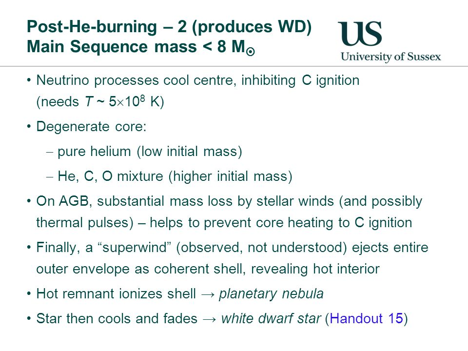Post-He-burning – 2 (produces WD) Main Sequence mass < 8 M  Neutrino processes cool centre, inhibiting C ignition (needs T ~ 5  10 8 K) Degenerate core:  pure helium (low initial mass)  He, C, O mixture (higher initial mass) On AGB, substantial mass loss by stellar winds (and possibly thermal pulses) – helps to prevent core heating to C ignition Finally, a superwind (observed, not understood) ejects entire outer envelope as coherent shell, revealing hot interior Hot remnant ionizes shell → planetary nebula Star then cools and fades → white dwarf star (Handout 15)