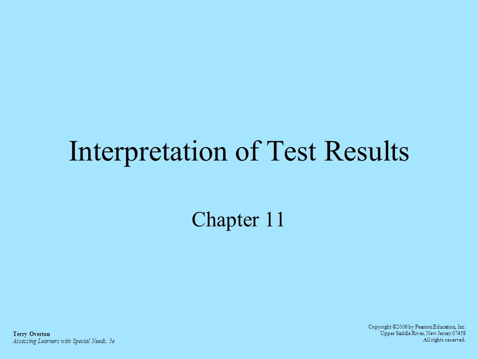 Interpretation of Test Results Chapter 11 Terry Overton Assessing Learners with Special Needs, 5e Copyright ©2006 by Pearson Education, Inc.