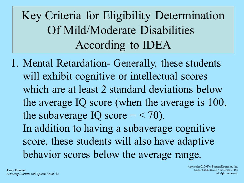 Key Criteria for Eligibility Determination Of Mild/Moderate Disabilities According to IDEA 1.Mental Retardation- Generally, these students will exhibit cognitive or intellectual scores which are at least 2 standard deviations below the average IQ score (when the average is 100, the subaverage IQ score = < 70).