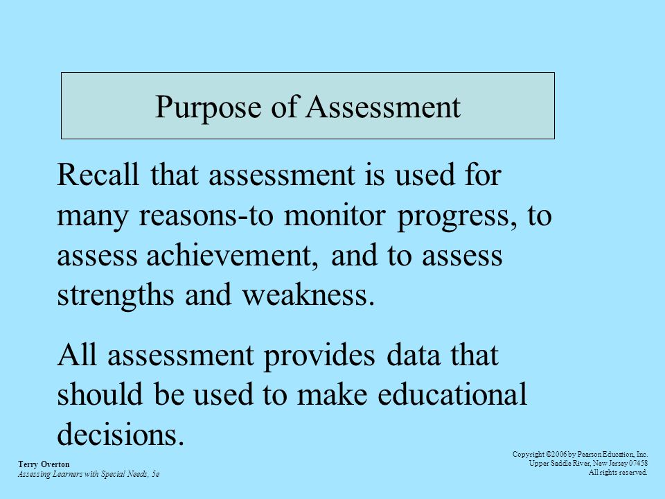 Purpose of Assessment Recall that assessment is used for many reasons-to monitor progress, to assess achievement, and to assess strengths and weakness.