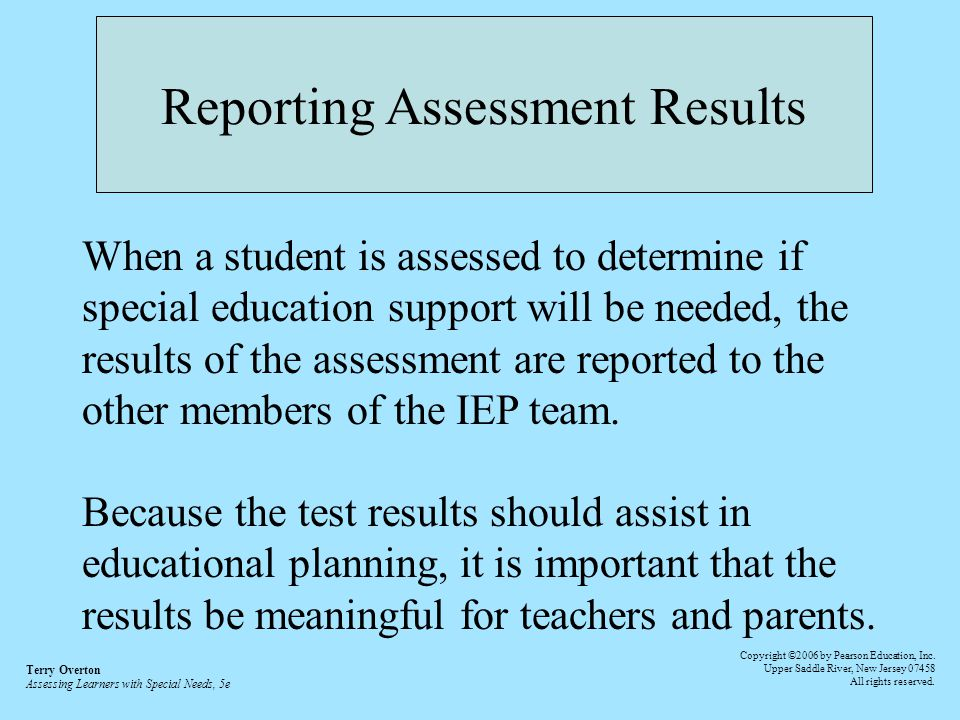 Reporting Assessment Results When a student is assessed to determine if special education support will be needed, the results of the assessment are reported to the other members of the IEP team.