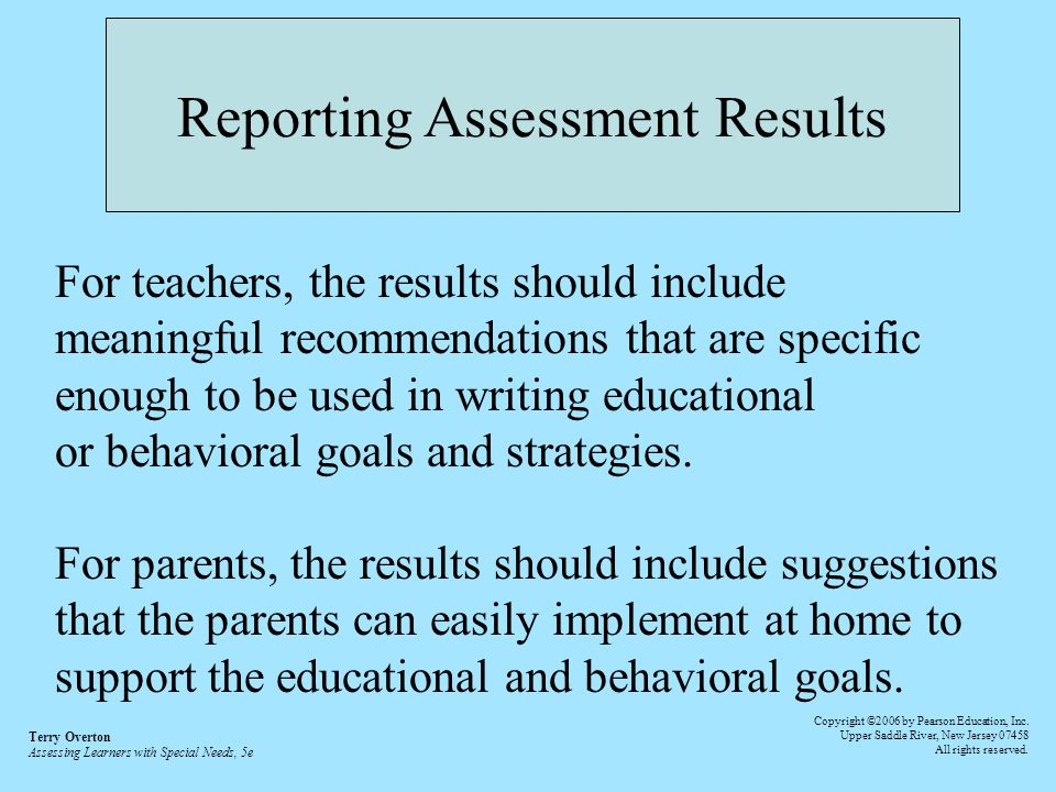 Reporting Assessment Results For teachers, the results should include meaningful recommendations that are specific enough to be used in writing educational or behavioral goals and strategies.