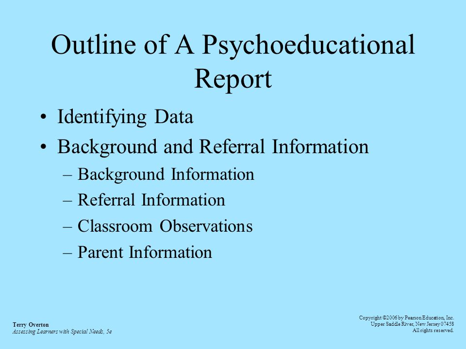 Outline of A Psychoeducational Report Identifying Data Background and Referral Information –Background Information –Referral Information –Classroom Observations –Parent Information Terry Overton Assessing Learners with Special Needs, 5e Copyright ©2006 by Pearson Education, Inc.