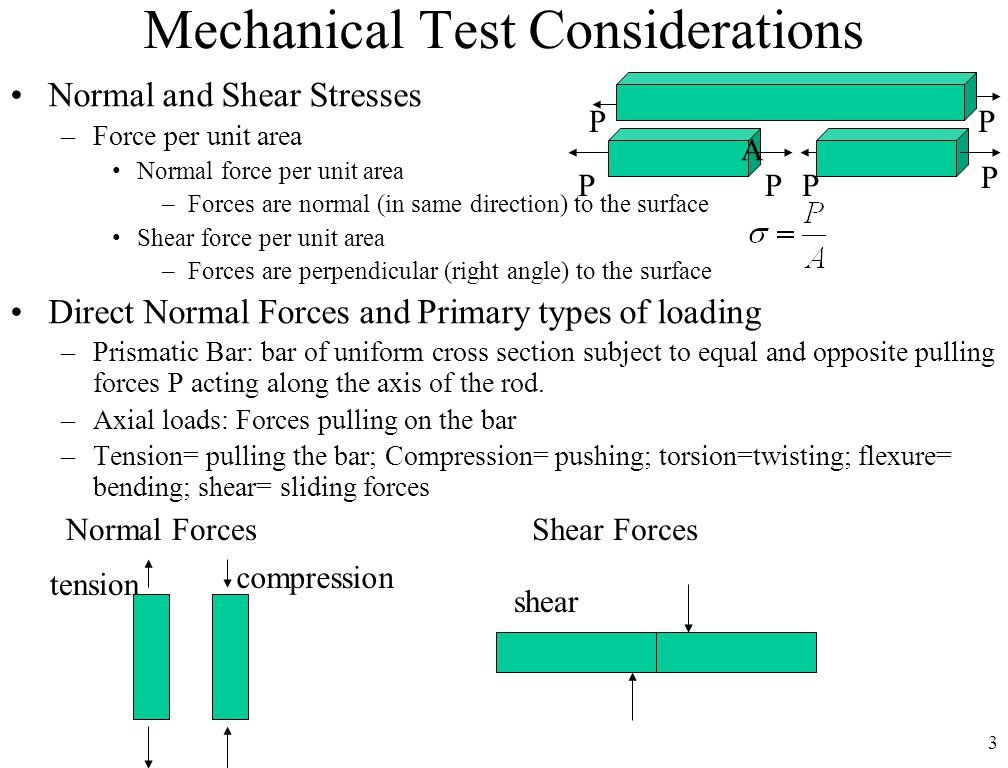 3 Mechanical Test Considerations Normal and Shear Stresses –Force per unit area Normal force per unit area –Forces are normal (in same direction) to the surface Shear force per unit area –Forces are perpendicular (right angle) to the surface Direct Normal Forces and Primary types of loading –Prismatic Bar: bar of uniform cross section subject to equal and opposite pulling forces P acting along the axis of the rod.