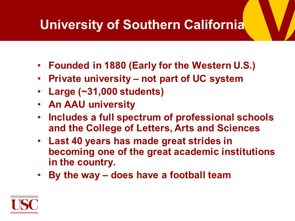 University of Southern California Founded in 1880 (Early for the Western U.S.) Private university – not part of UC system Large (~31,000 students) An AAU university Includes a full spectrum of professional schools and the College of Letters, Arts and Sciences Last 40 years has made great strides in becoming one of the great academic institutions in the country.