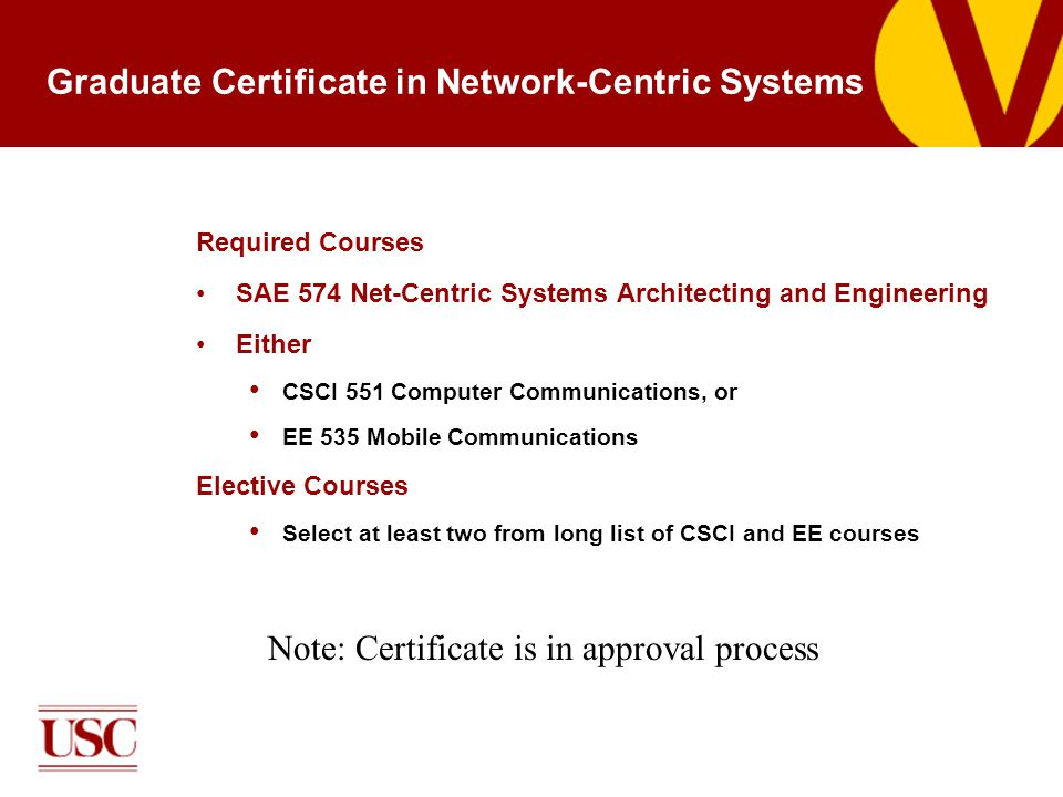 Graduate Certificate in Network-Centric Systems Required Courses SAE 574 Net-Centric Systems Architecting and Engineering Either CSCI 551 Computer Communications, or EE 535 Mobile Communications Elective Courses Select at least two from long list of CSCI and EE courses Note: Certificate is in approval process