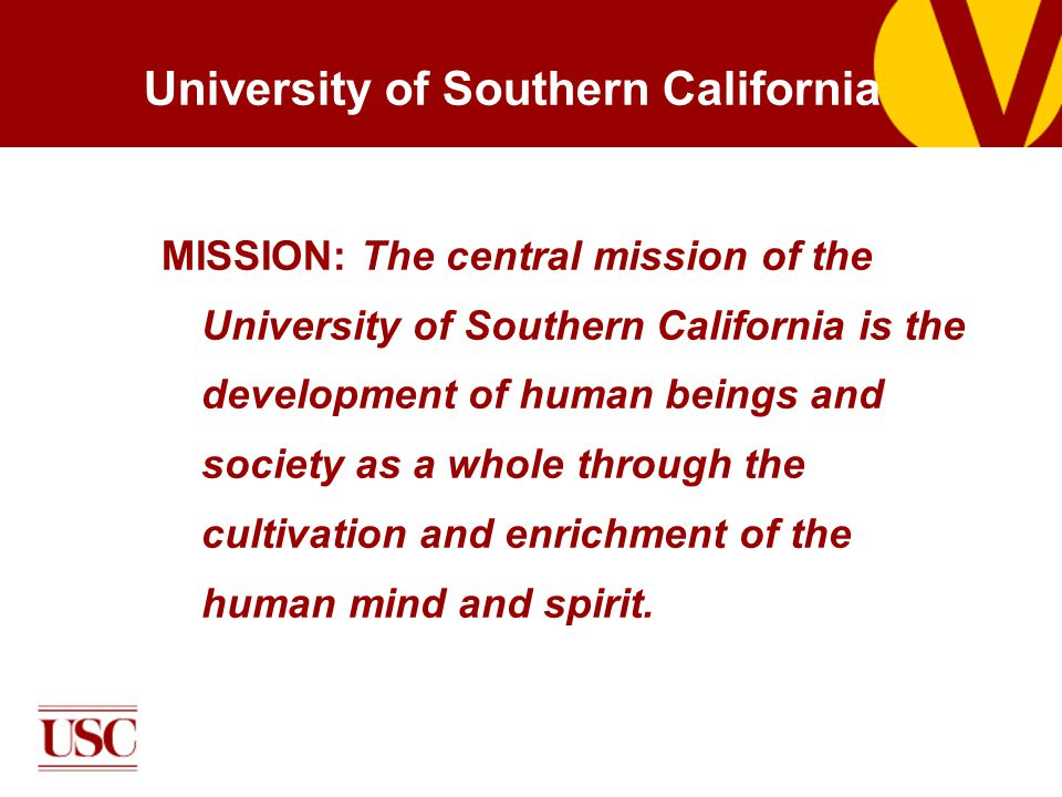 University of Southern California MISSION: The central mission of the University of Southern California is the development of human beings and society as a whole through the cultivation and enrichment of the human mind and spirit.